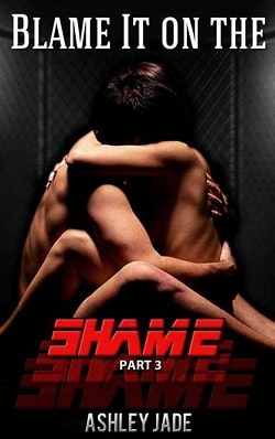 Blame It on the Shame - Part 3 by Ashley Jade